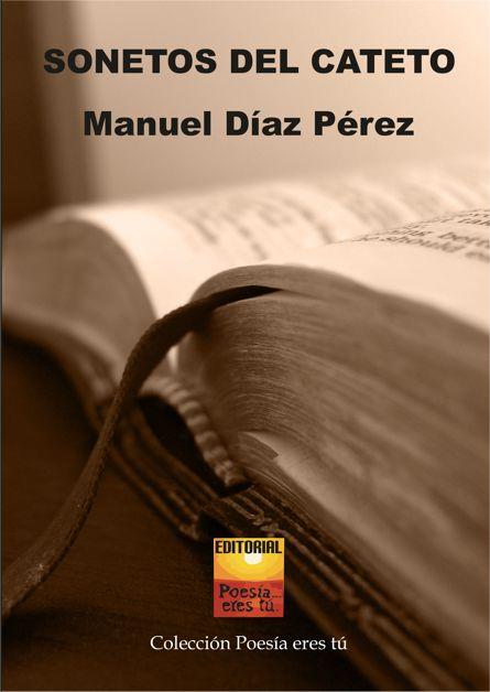 Manuel Díaz Pérez es el escritor de Sonetos del cateto.El poeta acaba de publicar un libro de poesía con la Editorial Poesía eres tú
